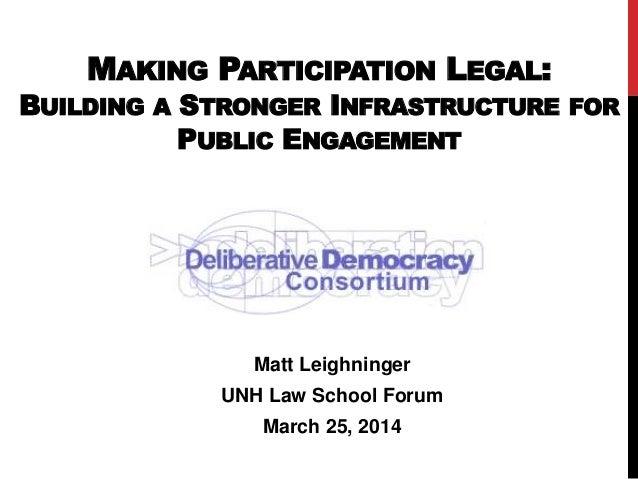 MAKING PARTICIPATION LEGAL: BUILDING A STRONGER INFRASTRUCTURE FOR PUBLIC ENGAGEMENT Matt Leighninger UNH Law School Forum...
