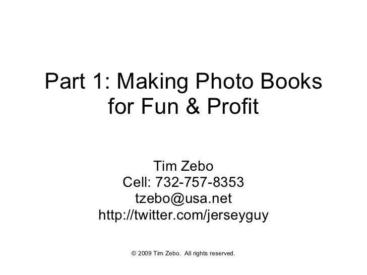 Part 1: Making Photo Books for Fun & Profit Tim Zebo Cell: 732-757-8353 [email_address] http://twitter.com/jerseyguy © 200...