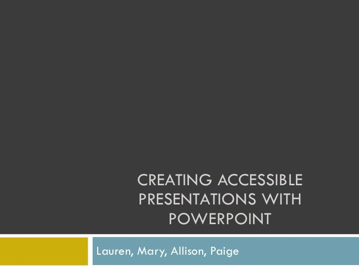 CREATING ACCESSIBLE PRESENTATIONS WITH POWERPOINT Lauren, Mary, Allison, Paige