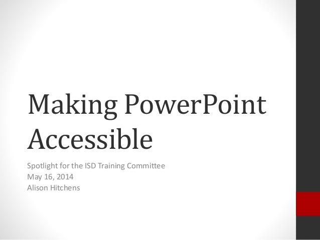 Making PowerPoint Accessible Spotlight for the ISD Training Committee May 16, 2014 Alison Hitchens