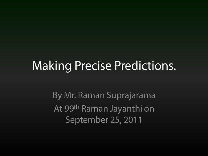 Making Precise Predictions.<br />By Mr. Raman Suprajarama<br />At 99th Raman Jayanthi on September 25, 2011<br />