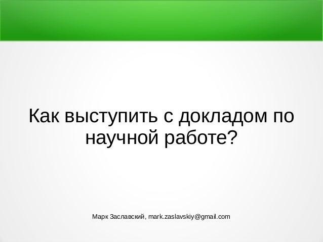 Как выступить с докладом по научной работе? Марк Заславский, mark.zaslavskiy@gmail.com
