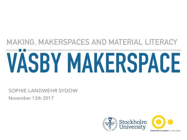 VÄSBY MAKERSPACE MAKING, MAKERSPACES AND MATERIAL LITERACY SOPHIE LANDWEHR SYDOW November 13th 2017