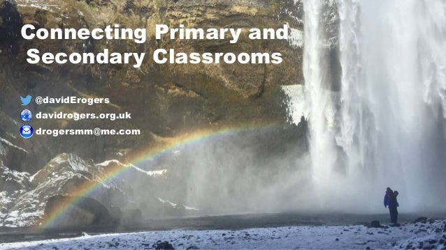 @davidErogers davidrogers.org.uk drogersmm@me.com Connecting Primary and Secondary Classrooms