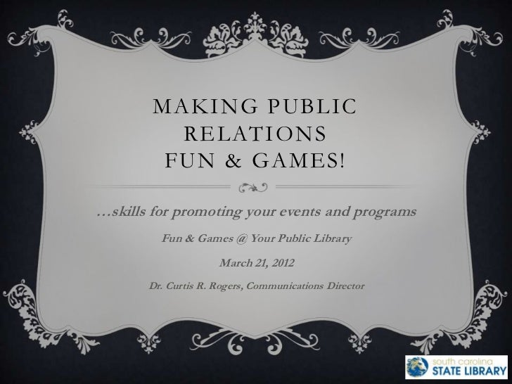 MAKING PUBLIC          RELATIONS         FUN & GAMES!…skills for promoting your events and programs         Fun & Games @ ...