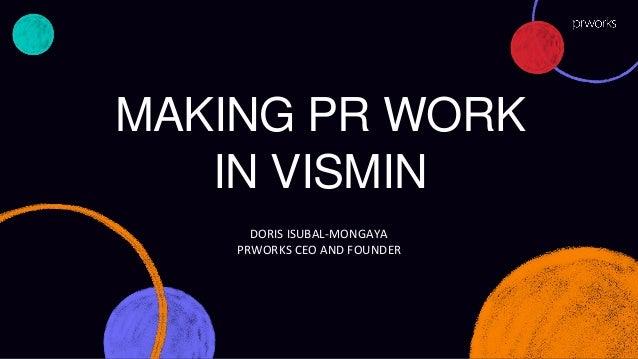 MAKING PR WORK IN VISMIN DORIS ISUBAL-MONGAYA PRWORKS CEO AND FOUNDER