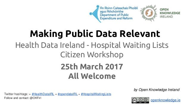 Making Public Data Relevant Health Data Ireland - Hospital Waiting Lists Citizen Workshop 25th March 2017 All Welcome Twit...