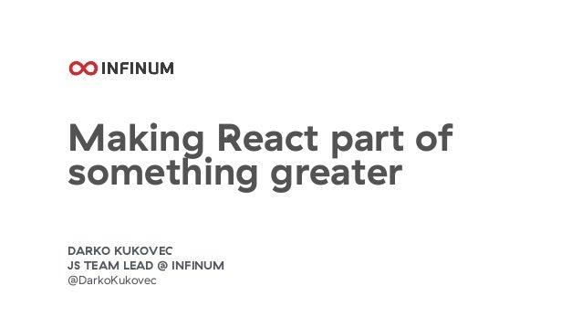 Making React part of something greater DARKO KUKOVEC JS TEAM LEAD @ INFINUM @DarkoKukovec