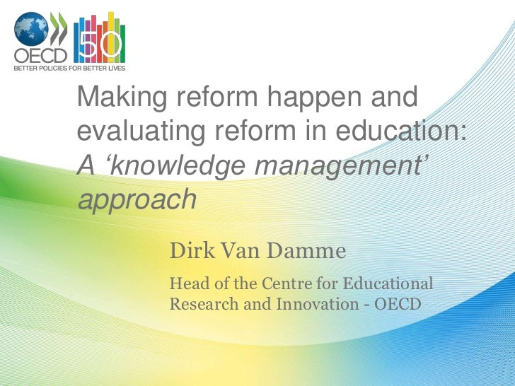 Making reform happen and evaluating reform in education:A 'knowledge management' approach<br />Dirk Van Damme<br />Head of...