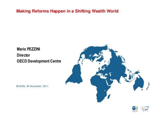 Making Reforms Happen in a Shifting Wealth WorldMario PEZZINIDirectorOECD Development CentreBUSAN, 30 November 2011