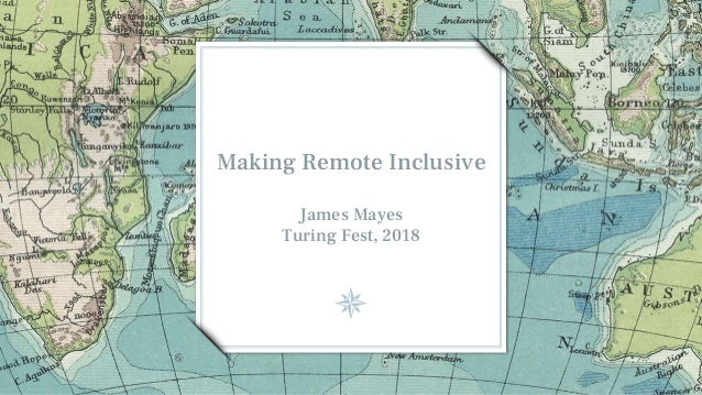 Making Remote Inclusive James Mayes Turing Fest, 2018