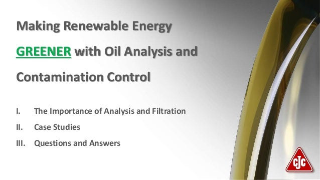 Making Renewable Energy GREENER with Oil Analysis and Contamination Control I. The Importance of Analysis and Filtration I...