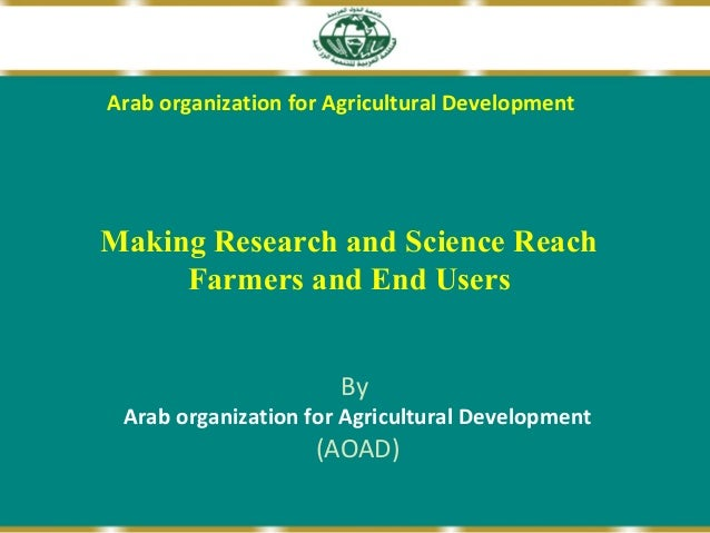 Arab organization for Agricultural Development  Making Research and Science Reach Farmers and End Users By  Arab organizat...