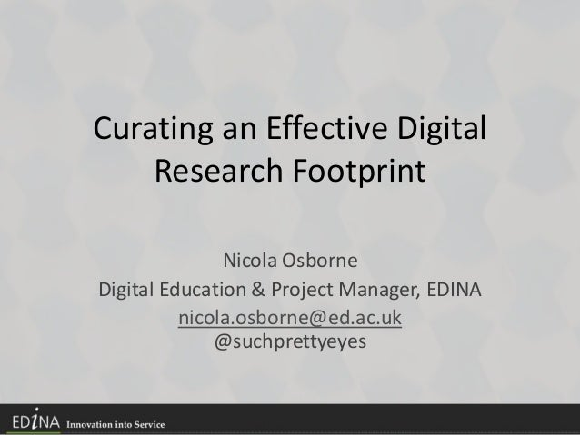 Curating an Effective Digital Research Footprint Nicola Osborne Digital Education & Project Manager, EDINA nicola.osborne@...