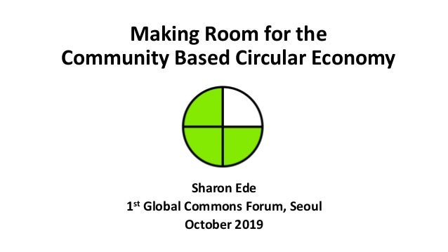Making Room for the Community Based Circular Economy Sharon Ede 1st Global Commons Forum, Seoul October 2019