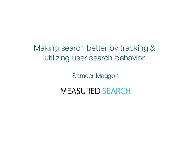 Making search better by tracking &  utilizing user search behavior  Sameer Maggon