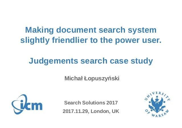 Making document search system slightly friendlier to the power user. Judgements search case study Michał Łopuszyński 2017....