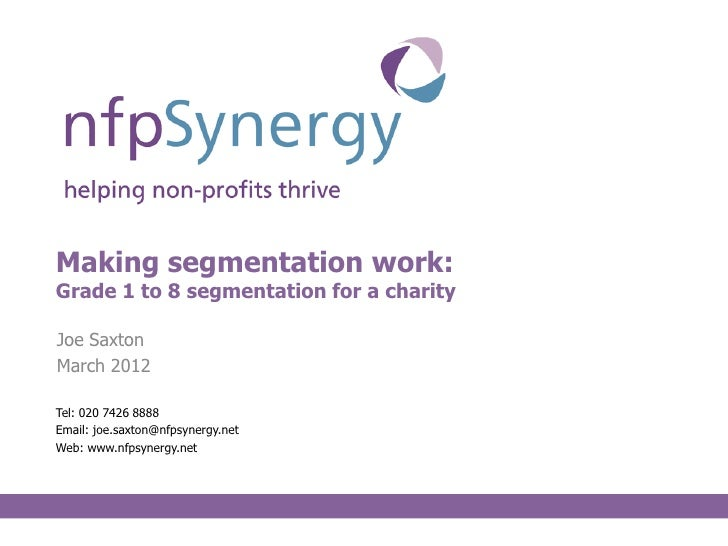 Making segmentation work:Grade 1 to 8 segmentation for a charityJoe SaxtonMarch 2012Tel: 020 7426 8888Email: joe.saxton@nf...