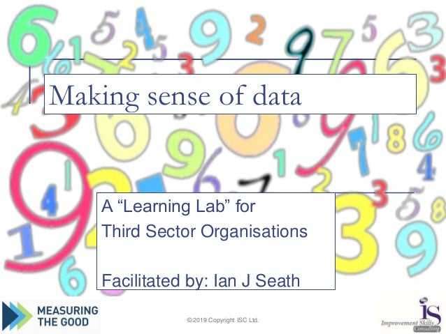 """Making sense of data A """"Learning Lab"""" for Third Sector Organisations Facilitated by: Ian J Seath © 2019 Copyright ISC Ltd."""