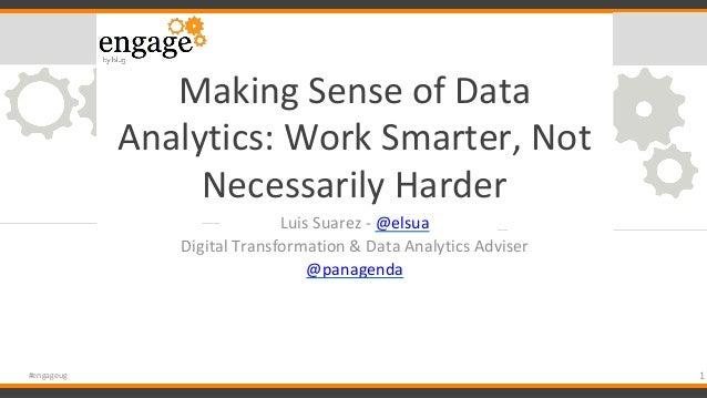 #engageug Making Sense of Data Analytics: Work Smarter, Not Necessarily Harder Luis Suarez - @elsua Digital Transformation...
