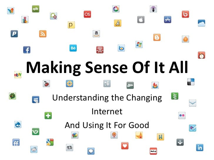 Making Sense Of It All<br />Understanding the Changing <br />Internet <br />And Using It For Good<br />