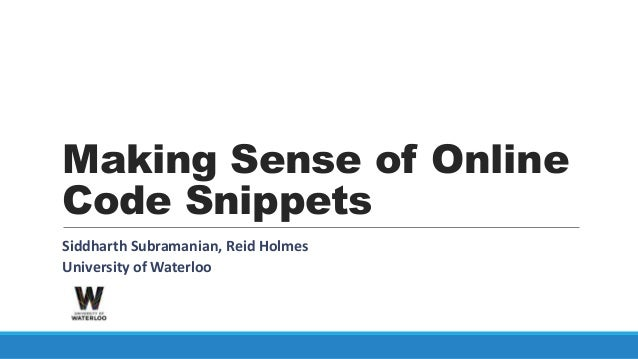 Making Sense of OnlineCode SnippetsSiddharth Subramanian, Reid HolmesUniversity of Waterloo