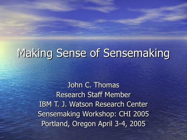 Making Sense of Sensemaking John C. Thomas Research Staff Member IBM T. J. Watson Research Center Sensemaking Workshop: CH...