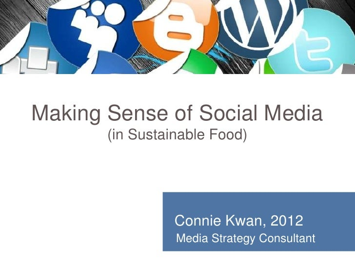 Making Sense of Social Media       (in Sustainable Food)                 Connie Kwan, 2012                 Media Strategy ...