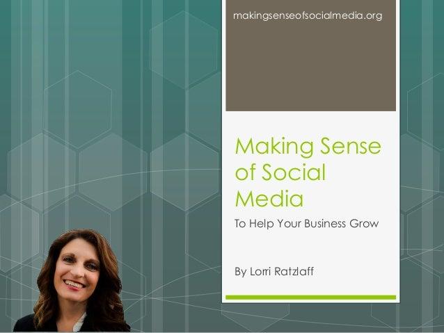 Making Sense of Social Media To Help Your Business Grow By Lorri Ratzlaff makingsenseofsocialmedia.org