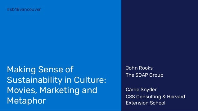 #sb18vancouver Making Sense of Sustainability in Culture: Movies, Marketing and Metaphor John Rooks The SOAP Group Carrie ...