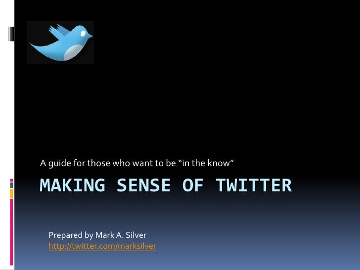 """A guide for those who want to be """"in the know""""  MAKING SENSE OF TWITTER    Prepared by Mark A. Silver   http://twitter.com..."""