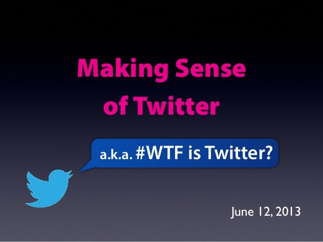 Making Senseof Twittera.k.a. #WTF is Twitter?June 12, 2013