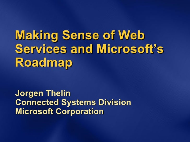 Making Sense of Web Services and Microsoft's Roadmap Jorgen Thelin Connected Systems Division Microsoft Corporation