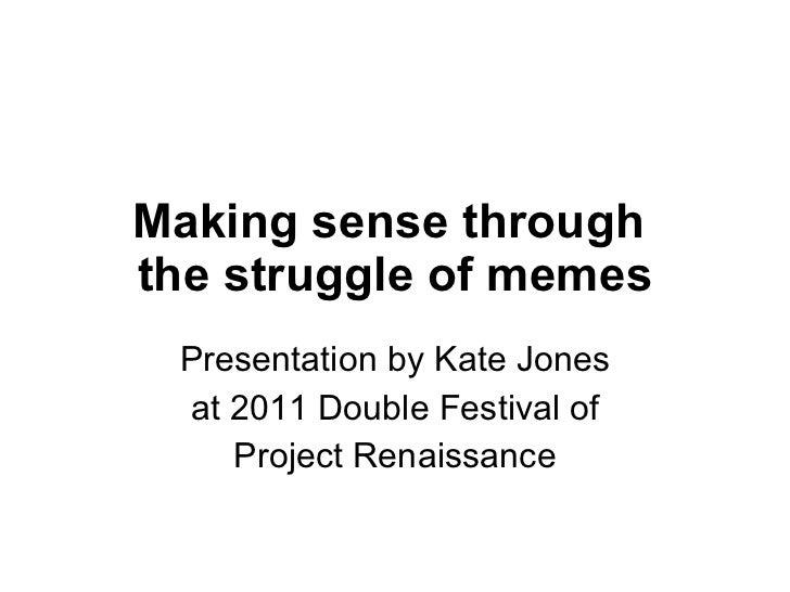 Making sense through  the struggle of memes Presentation by Kate Jones at 2011 Double Festival of Project Renaissance