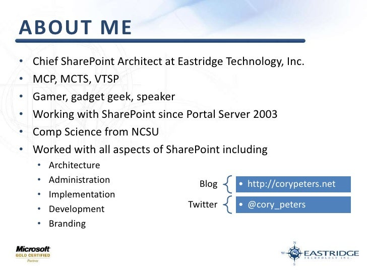About Me<br />Chief SharePoint Architect at Eastridge Technology, Inc.<br />MCP, MCTS, VTSP<br />Gamer, gadget geek, speak...