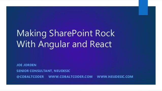 Making SharePoint Rock With Angular and React JOE JORDEN SENIOR CONSULTANT, NEUDESIC @COBALTCODER WWW.COBALTCODER.COM WWW....