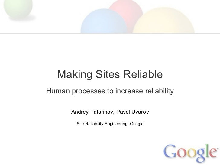 Making Sites ReliableHuman processes to increase reliability       Andrey Tatarinov, Pavel Uvarov         Site Reliability...