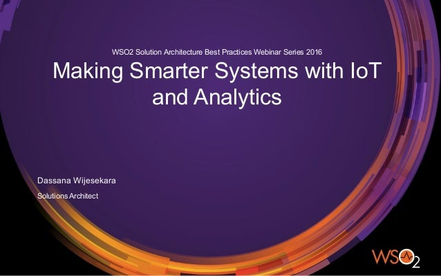 Solutions Architect Dassana Wijesekara WSO2 Solution Architecture Best Practices Webinar Series 2016 Making Smarter System...