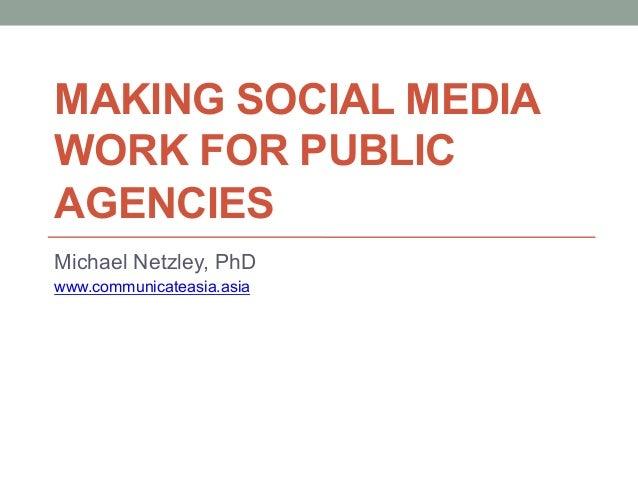 MAKING SOCIAL MEDIA WORK FOR PUBLIC AGENCIES Michael Netzley, PhD www.communicateasia.asia