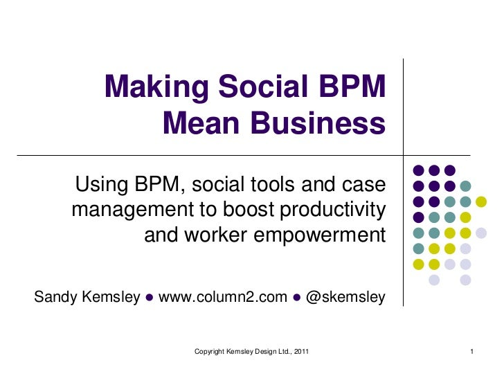 Making Social BPM           Mean Business    Using BPM, social tools and case    management to boost productivity         ...