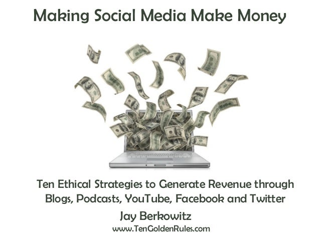 Making Social Media Make Money  Ten Ethical Strategies to Generate Revenue through Blogs, Podcasts, YouTube, Facebook and ...