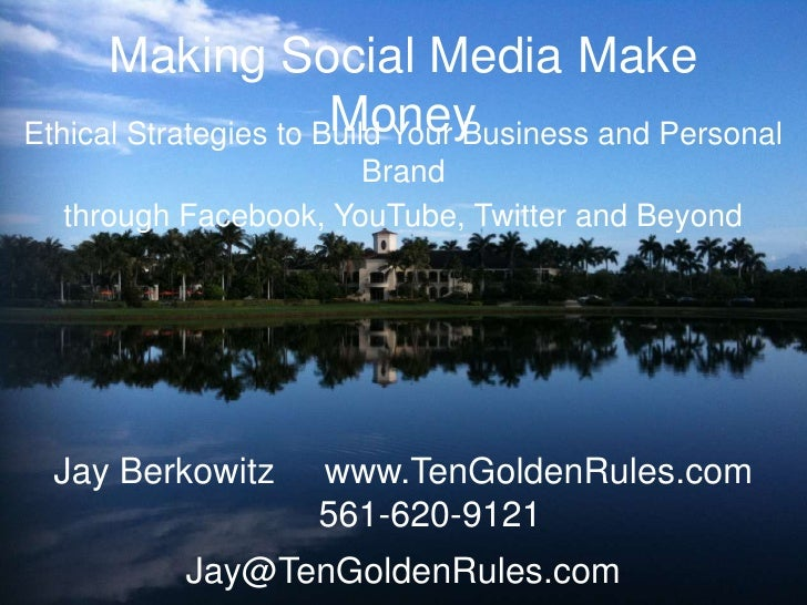 Making Social Media Make Money<br />Ethical Strategies to Build Your Business and Personal Brand <br />through Facebook, Y...