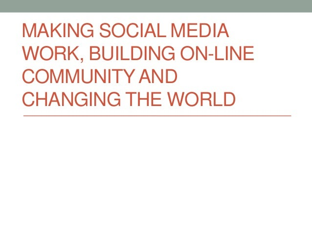 MAKING SOCIAL MEDIA WORK, BUILDING ON-LINE COMMUNITY AND CHANGING THE WORLD