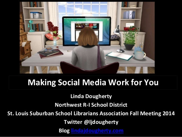 Making Social Media Work for You  Linda Dougherty  Northwest R-I School District  St. Louis Suburban School Librarians Ass...