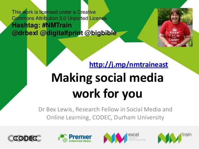 Making social mediawork for youDr Bex Lewis, Research Fellow in Social Media andOnline Learning, CODEC, Durham UniversityT...