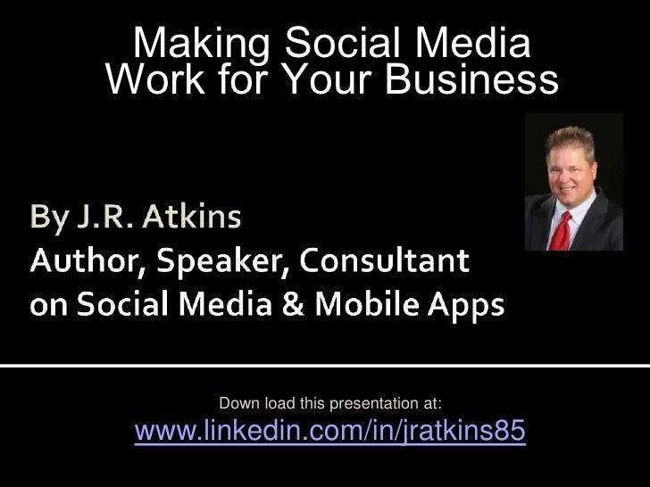 Making Social Media<br />Work for Your Business<br />By J.R. AtkinsAuthor, Speaker, Consultanton Social Media & Mobile App...