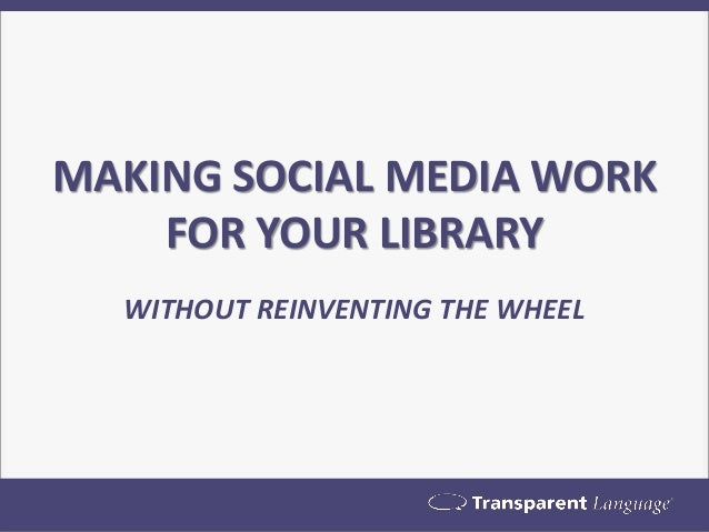 MAKING SOCIAL MEDIA WORK FOR YOUR LIBRARY  WITHOUT REINVENTING THE WHEEL