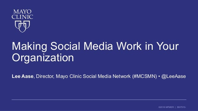 ©2016 MFMER | 3507910- Making Social Media Work in Your Organization Lee Aase, Director, Mayo Clinic Social Media Network ...