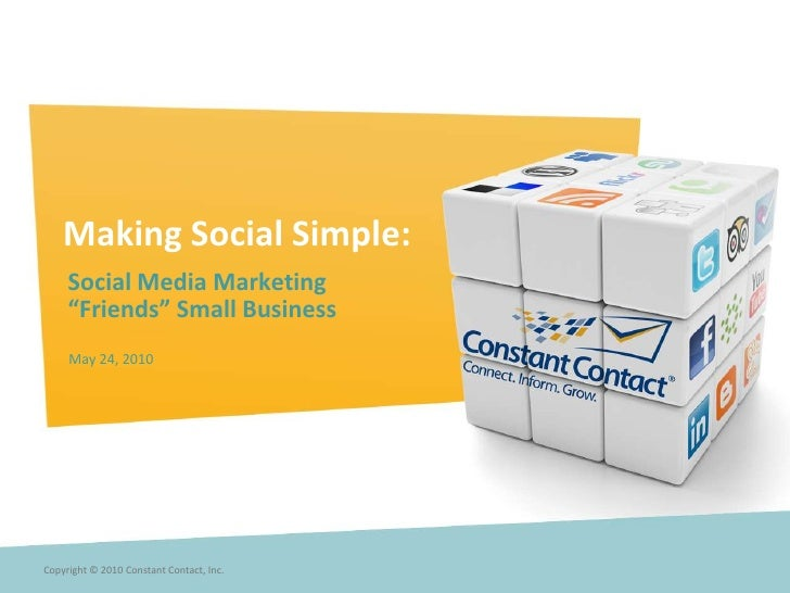 "Making Social Simple:<br />Social Media Marketing <br />""Friends"" Small Business<br />May 24, 2010 <br />Copyright © 2010 ..."