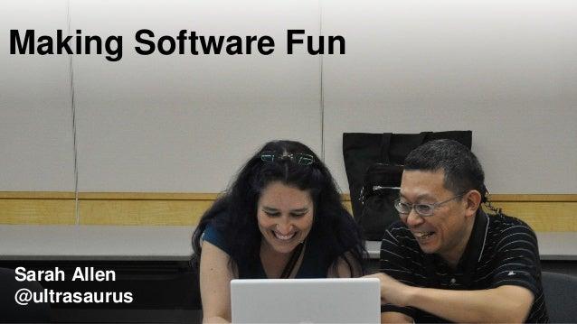 Making Software Fun Sarah Allen @ultrasaurus